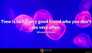 time is like a very good friend who you don t see very often