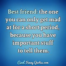 best friend the one you can only get mad at for a short period