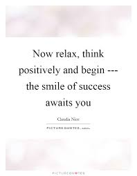 now relax think positively and begin the smile of success