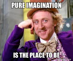 pure imagination is the place to be - Willy Wonka Sarcasm Meme | Make a Meme