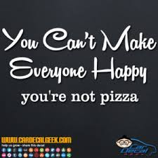 You Can T Make Everyone Happy You Re Not Pizza Decal Sticker
