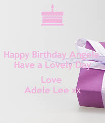 Happy Birthday Angela Have a Lovely Day Love Adele Lee xx Poster | Adele |  Keep Calm-o-Matic