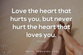 love the heart that hurts you but never hurt the heart that loves
