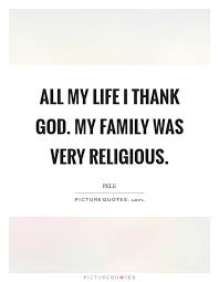all my life i thank god my family was very religious picture quotes