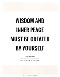 Wisdom and inner peace must be created by yourself | Picture Quotes