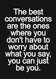 the best conversations are the ones where you don t have to worry