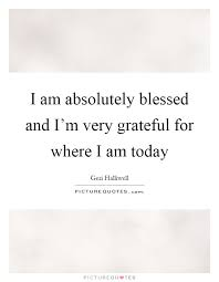 i am absolutely blessed and i m very grateful for where i am