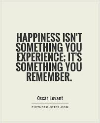 happiness isn t something you experience it s something you