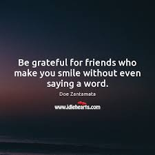 be grateful for friends who make you smile out even saying a word