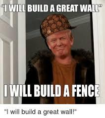 I Will Build A Great Wa I Will Build A Fence I Will Build A Great Wall Politics Meme On Me Me