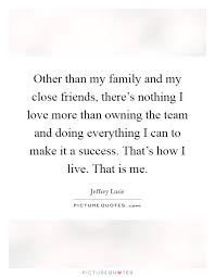 other than my family and my close friends there s nothing i