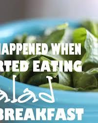 started eating salad for breakfast