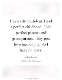 i m really confident i had a perfect childhood i had perfect
