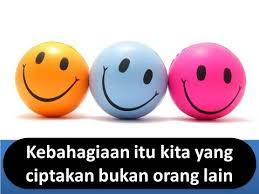 kebahagiaan itu kita yang ciptakan bukan orang lain