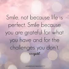 smile not because life is perfect smile because you are grateful