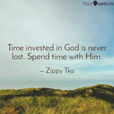 time invested in god is n quotes writings by zippy tka