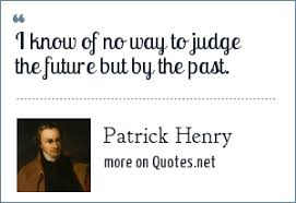 patrick henry i know of no way to judge the future but by the past