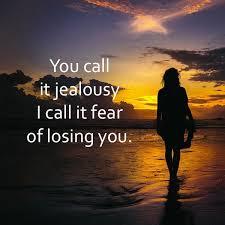 you call it jealousy i call
