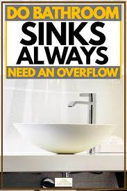 bathroom sinks always need an overflow