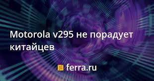 Motorola v295 не порадует китайцев ...