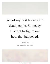 all of my best friends are dead people someday i ve got to