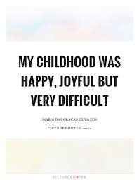 my childhood was happy joyful but very difficult picture quotes