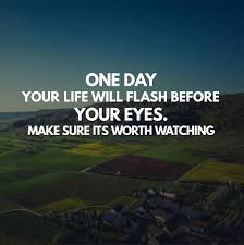 one day your life will flash before your eyes make sure its worth