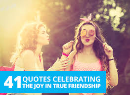 quotes celebrating the joy in true friendship by the best you