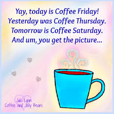 yay today is coffee friday yesterday was coffee thursday