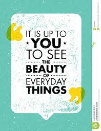 it is up to you to see the beauty of everyday things inspiring