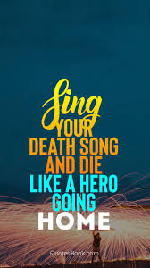 sing your death song and die like a hero going home quotesbook