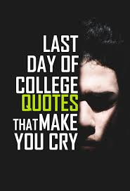 college last day quotes that will make you cry last day quotes