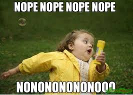 NOPE NOPE NOPE NOPE NONONONONONOOO meme - Chubby Bubbles Girl ...