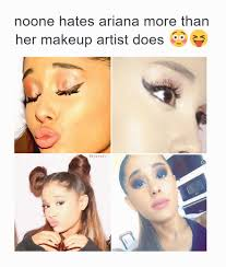 ariana more than her makeup artist does