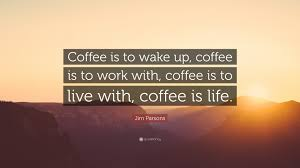 """jim parsons quote """"coffee is to wake up coffee is to work"""