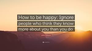 """John Edward Quote: """"How to be happy: Ignore people who think they ..."""