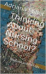 Thinking About Nursing School?: The Good and the Ugly by Adriana ...