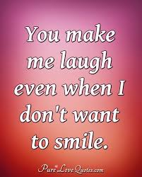 you make me laugh even when i don t want to smile purelovequotes