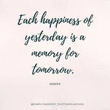 each happiness of yesterday is a memory for tomorrow unknown