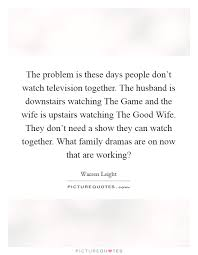 the problem is these days people don t watch television