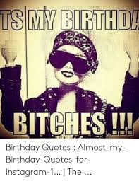 bitches l birthday quotes almost my birthday quotes for instagram