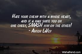 anton lavey quote hate your enemy a whole heart and if a