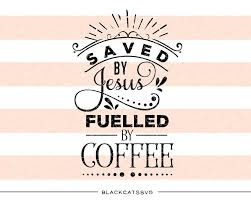 saved by jesus fuelled by coffee svg file cutting file clipart in