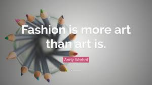 """andy warhol quote """"fashion is more art than art is """""""