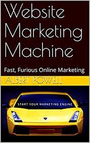Website Marketing Machine: Fast, Furious Online Marketing by Albert Powell