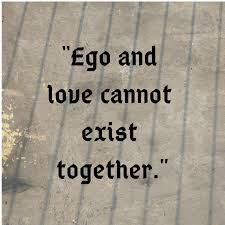 "ego and love cannot exist together "" life quotes love ego"