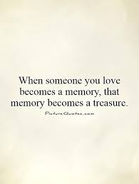 when someone you love becomes a memory that memory becomes a