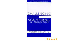 Challenging assumptions in education: From institutionalized education to  learning society: Priesnitz, Wendy: 9780920118054: Books - Amazon.ca