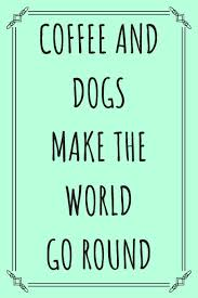 coffee dogs make the world go round coffee lovers journal dog