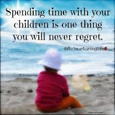 spending time your children is one thing you will never
